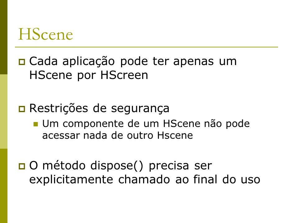 HScene  Cada aplicação pode ter apenas um HScene por HScreen  Restrições de segurança Um componente de um HScene não pode acessar nada de outro Hscene  O método dispose() precisa ser explicitamente chamado ao final do uso