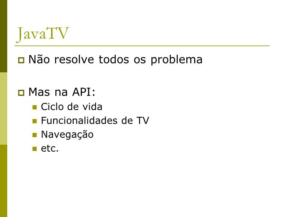JavaTV  Não resolve todos os problema  Mas na API: Ciclo de vida Funcionalidades de TV Navegação etc.