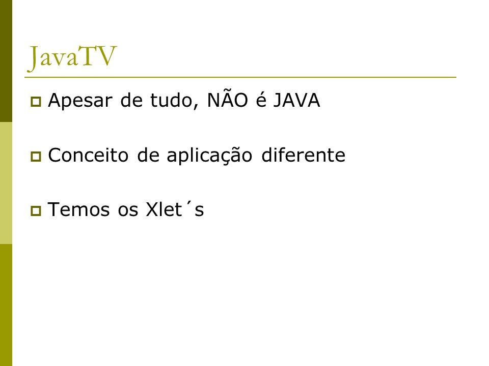 JavaTV  Apesar de tudo, NÃO é JAVA  Conceito de aplicação diferente  Temos os Xlet´s