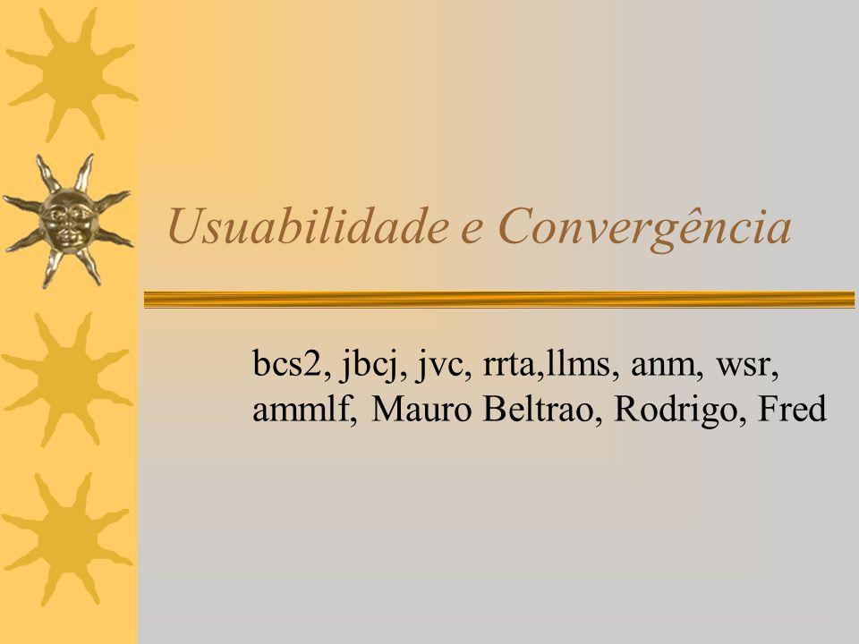 Usuabilidade e Convergência bcs2, jbcj, jvc, rrta,llms, anm, wsr, ammlf, Mauro Beltrao, Rodrigo, Fred