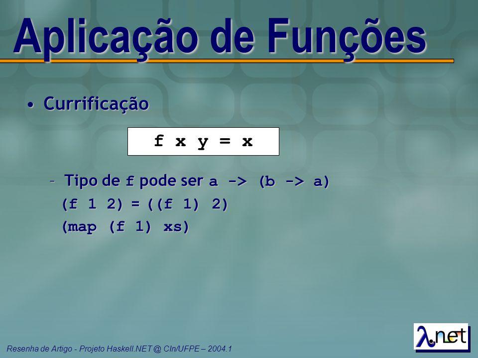 Resenha de Artigo - Projeto Haskell.NET @ CIn/UFPE – 2004.1 Aplicação de Funções CurrificaçãoCurrificação –Tipo de f pode ser a -> (b -> a) (f 1 2) =