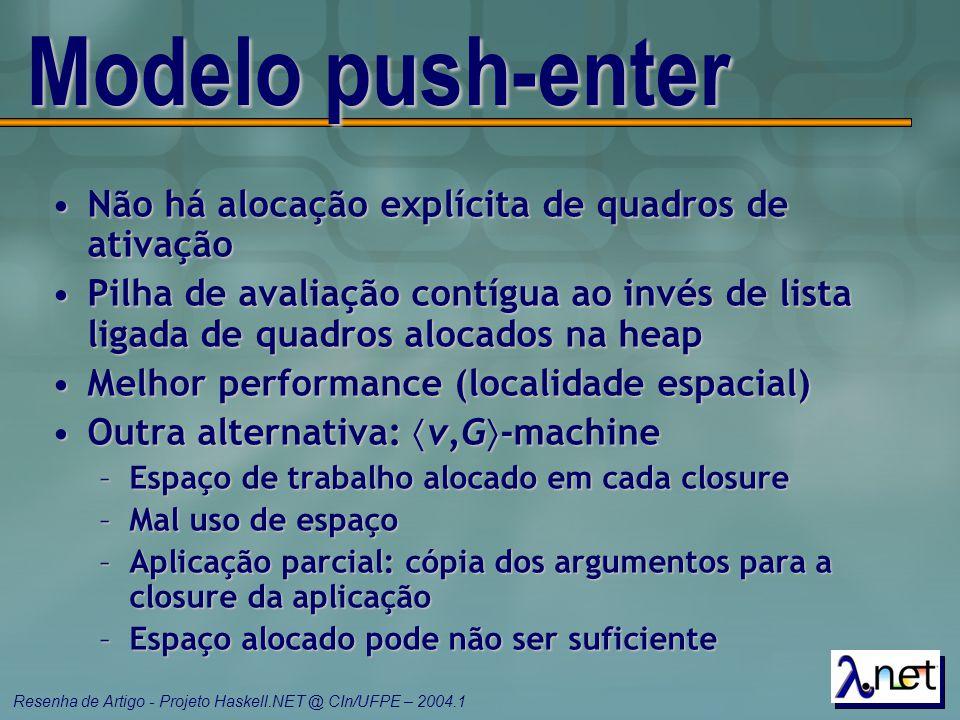 Resenha de Artigo - Projeto Haskell.NET @ CIn/UFPE – 2004.1 Modelo push-enter Não há alocação explícita de quadros de ativaçãoNão há alocação explícit