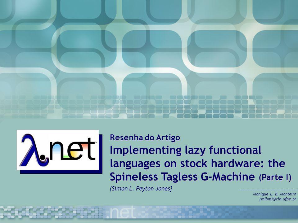 Resenha do Artigo Implementing lazy functional languages on stock hardware: the Spineless Tagless G-Machine (Parte I) Monique L. B. Monteiro {mlbm}@ci