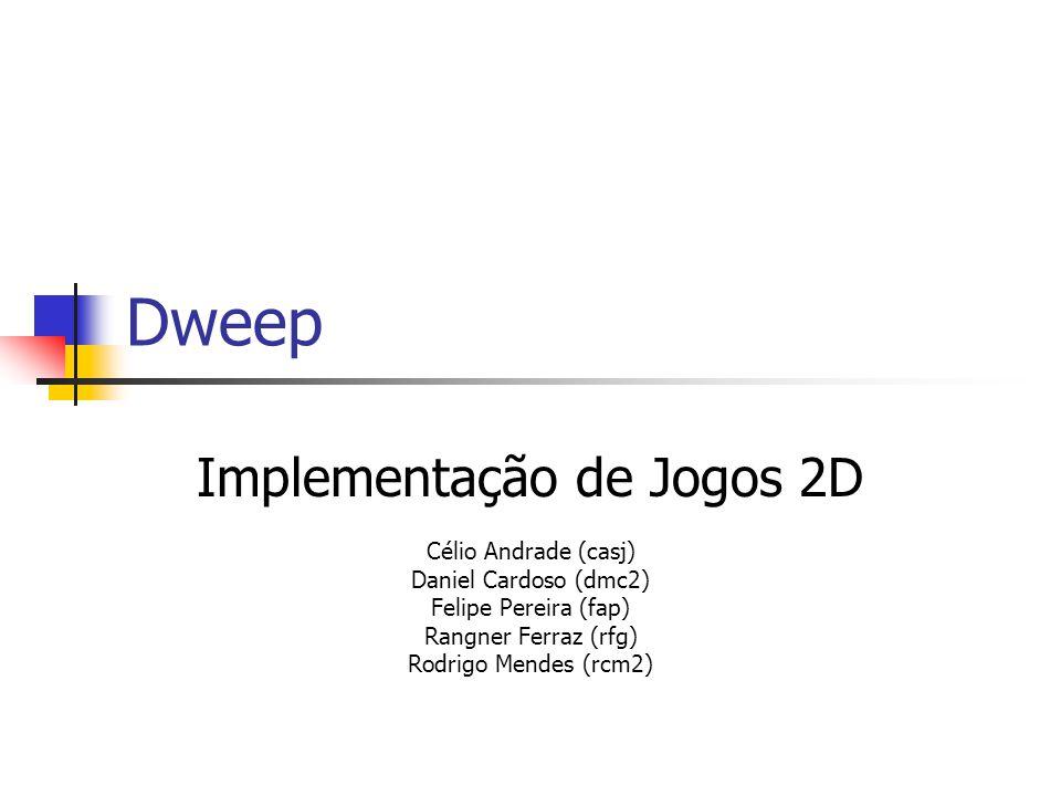 Dweep Implementação de Jogos 2D Célio Andrade (casj) Daniel Cardoso (dmc2) Felipe Pereira (fap) Rangner Ferraz (rfg) Rodrigo Mendes (rcm2)
