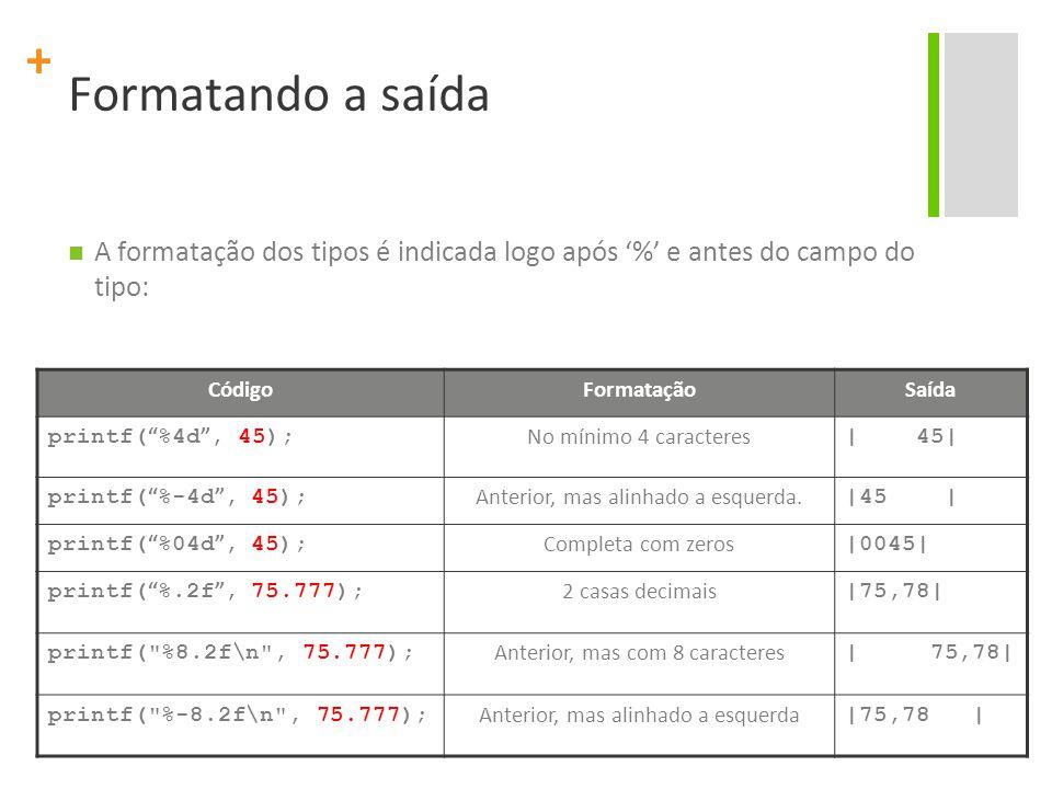 """+ Formatando a saída A formatação dos tipos é indicada logo após '%' e antes do campo do tipo: CódigoFormataçãoSaída printf( """" %4d """", 45); No mínimo 4"""