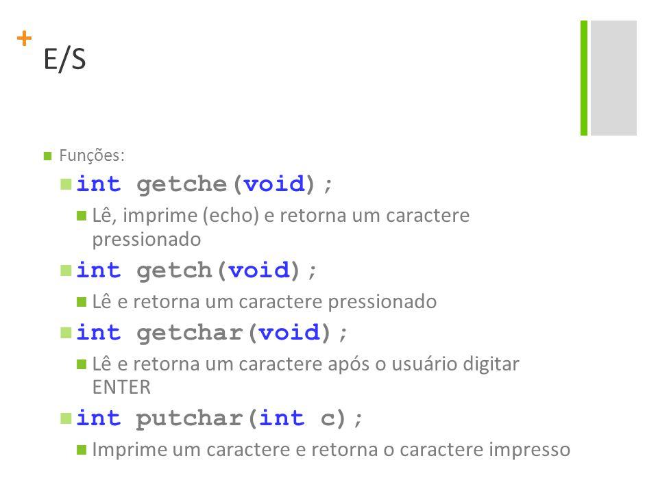+ E/S Funções: int getche(void); Lê, imprime (echo) e retorna um caractere pressionado int getch(void); Lê e retorna um caractere pressionado int getc