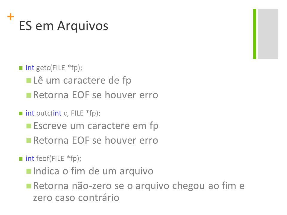 + ES em Arquivos int getc(FILE *fp); Lê um caractere de fp Retorna EOF se houver erro int putc(int c, FILE *fp); Escreve um caractere em fp Retorna EO