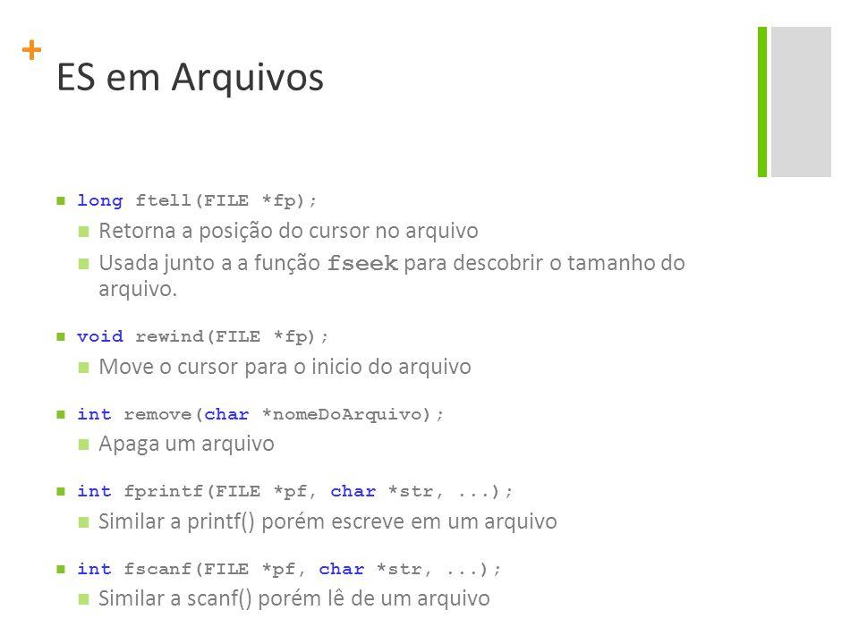+ ES em Arquivos long ftell(FILE *fp); Retorna a posição do cursor no arquivo Usada junto a a função fseek para descobrir o tamanho do arquivo. void r
