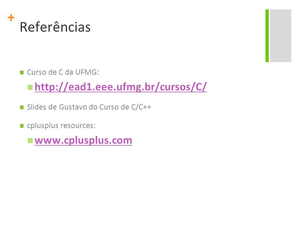 + Referências Curso de C da UFMG: http://ead1.eee.ufmg.br/cursos/C/ Slides de Gustavo do Curso de C/C++ cplusplus resources: www.cplusplus.com
