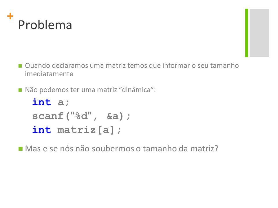 """+ Problema Quando declaramos uma matriz temos que informar o seu tamanho imediatamente Não podemos ter uma matriz """"dinâmica"""": int a; scanf("""