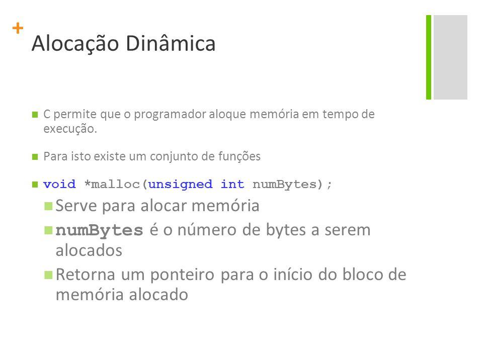 + Alocação Dinâmica void *calloc(unsigned int qtd, unsigned int numBytes); Aloca qtd bytes * numBytes Inicializa a região com 0's Retorna um ponteiro para o início do bloco de memória alocado void *realloc(void *ptr, unsigned int tam); Modifica o tamanho ocupado na memória por ptr para tam Retorna um ponteiro para o início do bloco de memória que foi realocado void free(void *p); Libera a memória ocupada por p