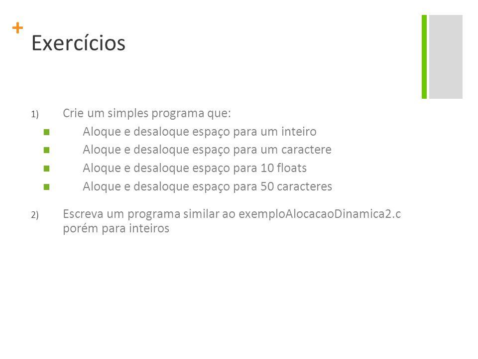 + Exercícios 1) Crie um simples programa que: Aloque e desaloque espaço para um inteiro Aloque e desaloque espaço para um caractere Aloque e desaloque