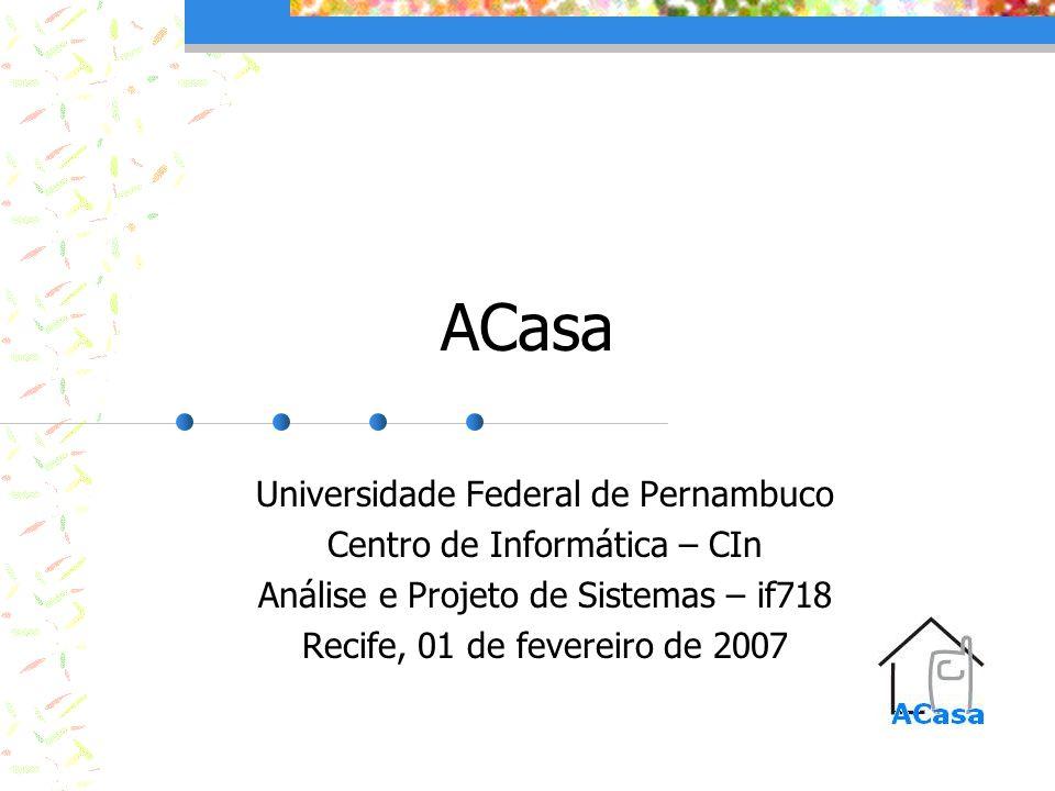 ACasa Universidade Federal de Pernambuco Centro de Informática – CIn Análise e Projeto de Sistemas – if718 Recife, 01 de fevereiro de 2007