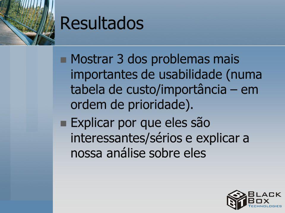 Resultados Mostrar 3 dos problemas mais importantes de usabilidade (numa tabela de custo/importância – em ordem de prioridade). Explicar por que eles