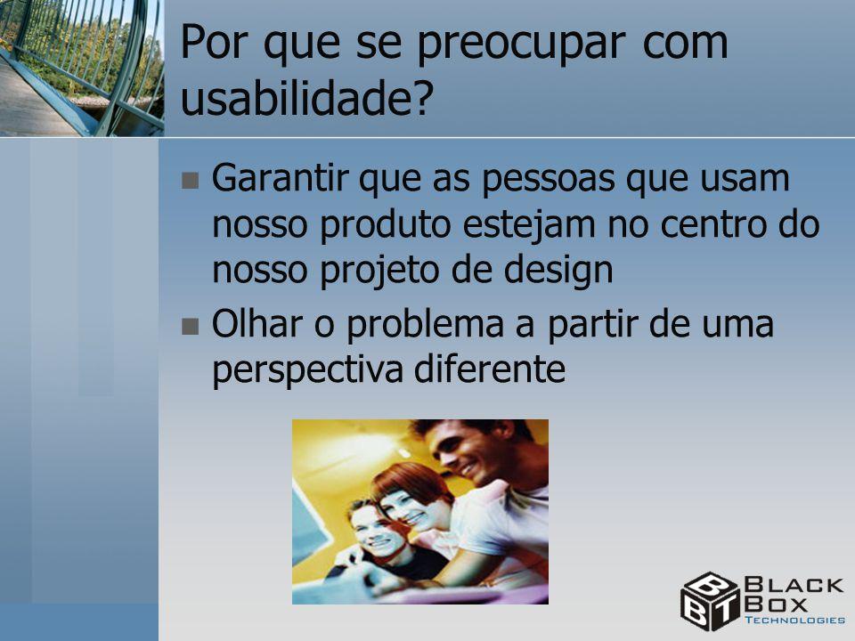 Por que se preocupar com usabilidade? Garantir que as pessoas que usam nosso produto estejam no centro do nosso projeto de design Olhar o problema a p