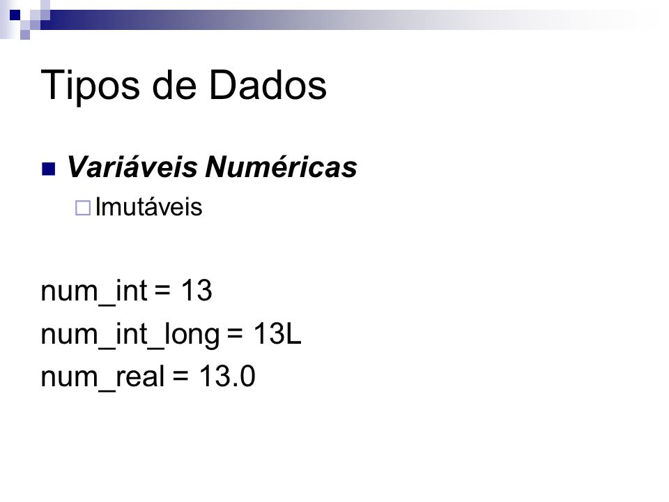 Tipos de Dados Variáveis Numéricas  Imutáveis num_int = 13 num_int_long = 13L num_real = 13.0