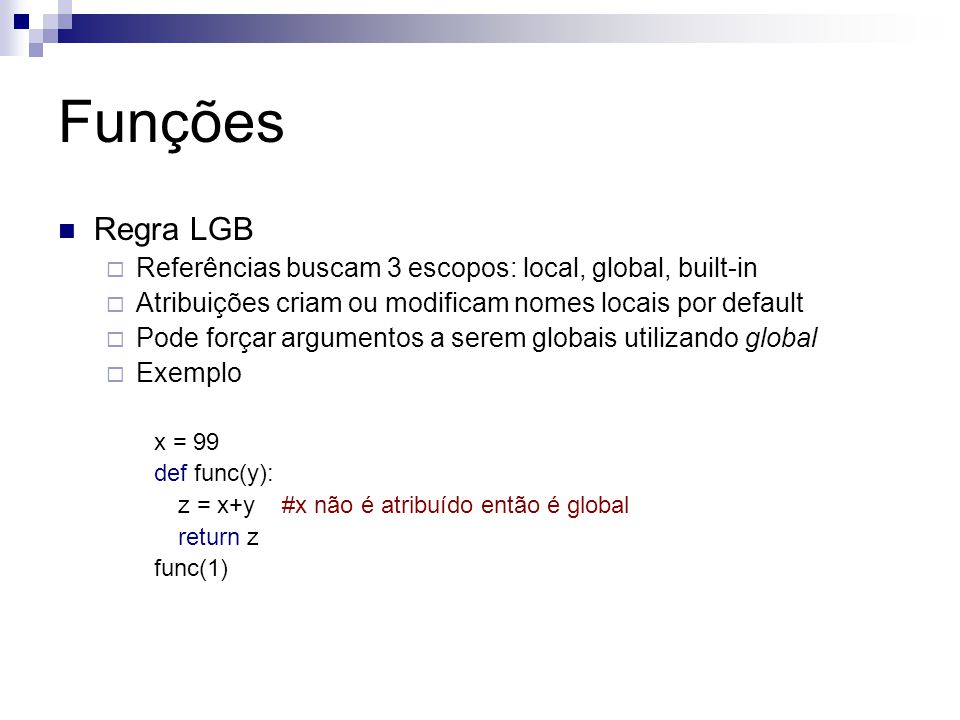 Funções Regra LGB  Referências buscam 3 escopos: local, global, built-in  Atribuições criam ou modificam nomes locais por default  Pode forçar argu