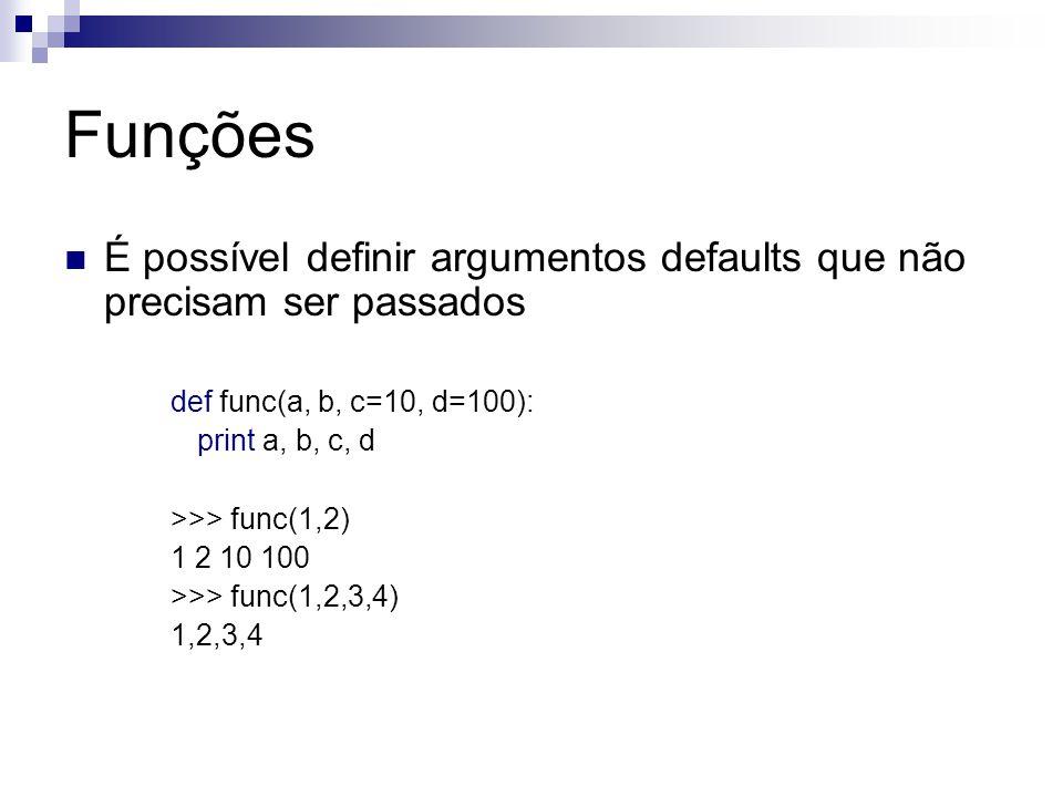 Funções É possível definir argumentos defaults que não precisam ser passados def func(a, b, c=10, d=100): print a, b, c, d >>> func(1,2) 1 2 10 100 >>