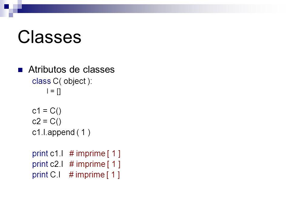 Classes Atributos de classes class C( object ): l = [] c1 = C() c2 = C() c1.l.append ( 1 ) print c1.l # imprime [ 1 ] print c2.l # imprime [ 1 ] print