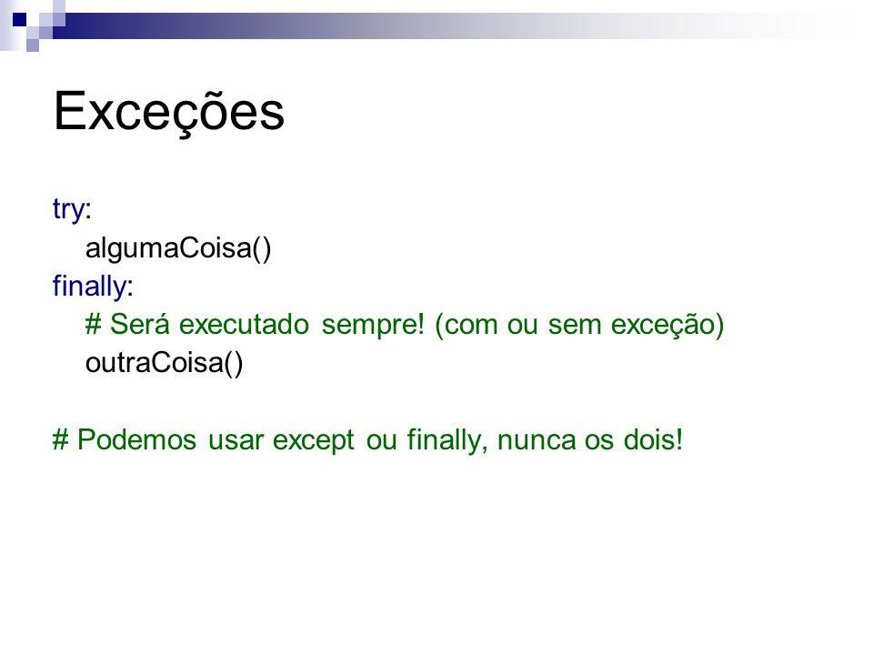 Exceções try: algumaCoisa() finally: # Será executado sempre! (com ou sem exceção) outraCoisa() # Podemos usar except ou finally, nunca os dois!