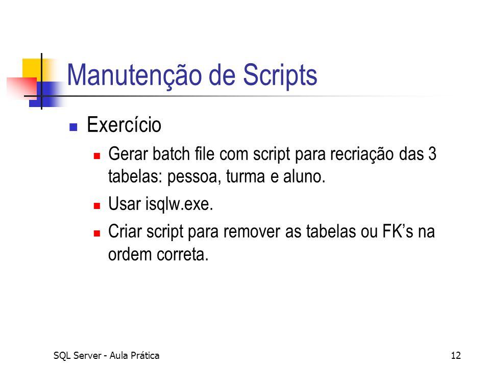 SQL Server - Aula Prática12 Manutenção de Scripts Exercício Gerar batch file com script para recriação das 3 tabelas: pessoa, turma e aluno. Usar isql