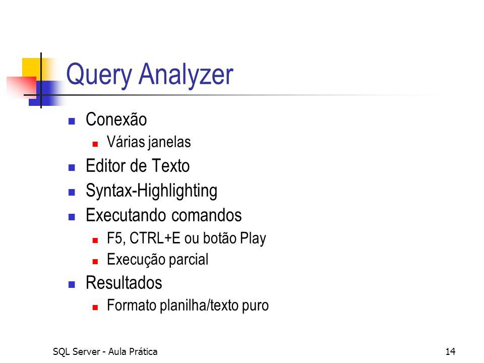 SQL Server - Aula Prática14 Query Analyzer Conexão Várias janelas Editor de Texto Syntax-Highlighting Executando comandos F5, CTRL+E ou botão Play Exe