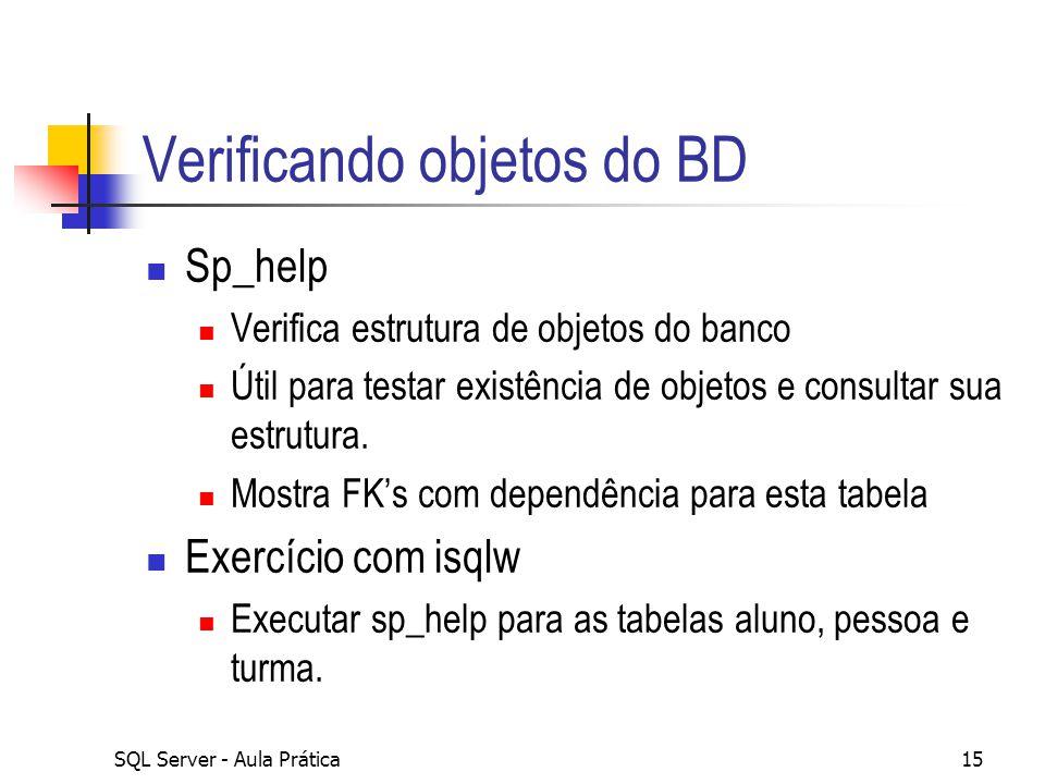SQL Server - Aula Prática15 Verificando objetos do BD Sp_help Verifica estrutura de objetos do banco Útil para testar existência de objetos e consulta