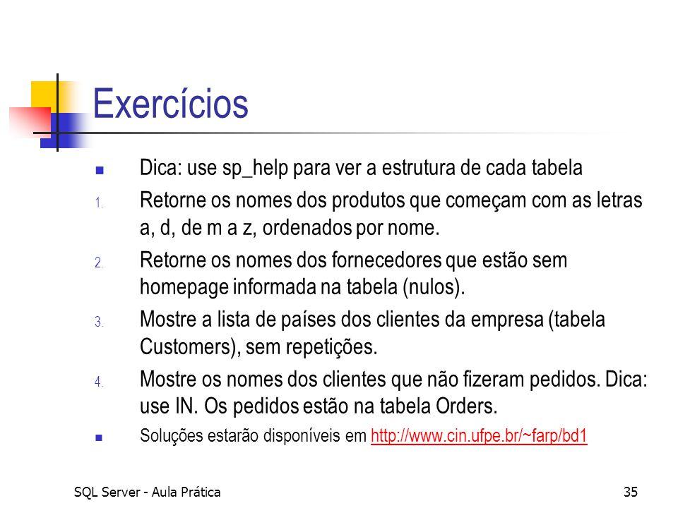 SQL Server - Aula Prática35 Exercícios Dica: use sp_help para ver a estrutura de cada tabela 1. Retorne os nomes dos produtos que começam com as letra