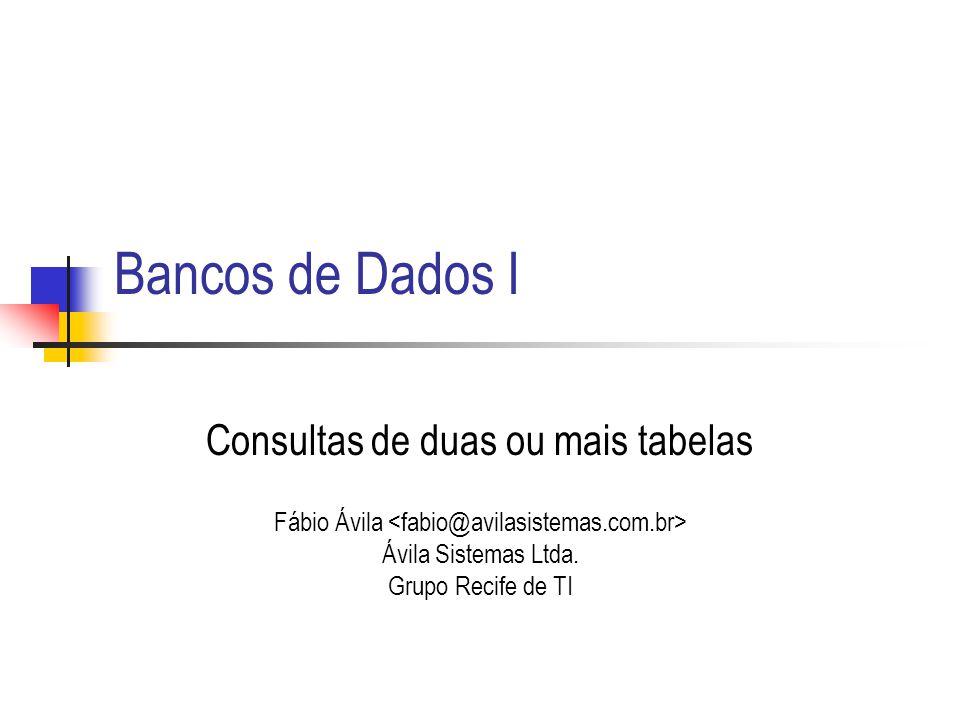 Bancos de Dados I Consultas de duas ou mais tabelas Fábio Ávila Ávila Sistemas Ltda. Grupo Recife de TI