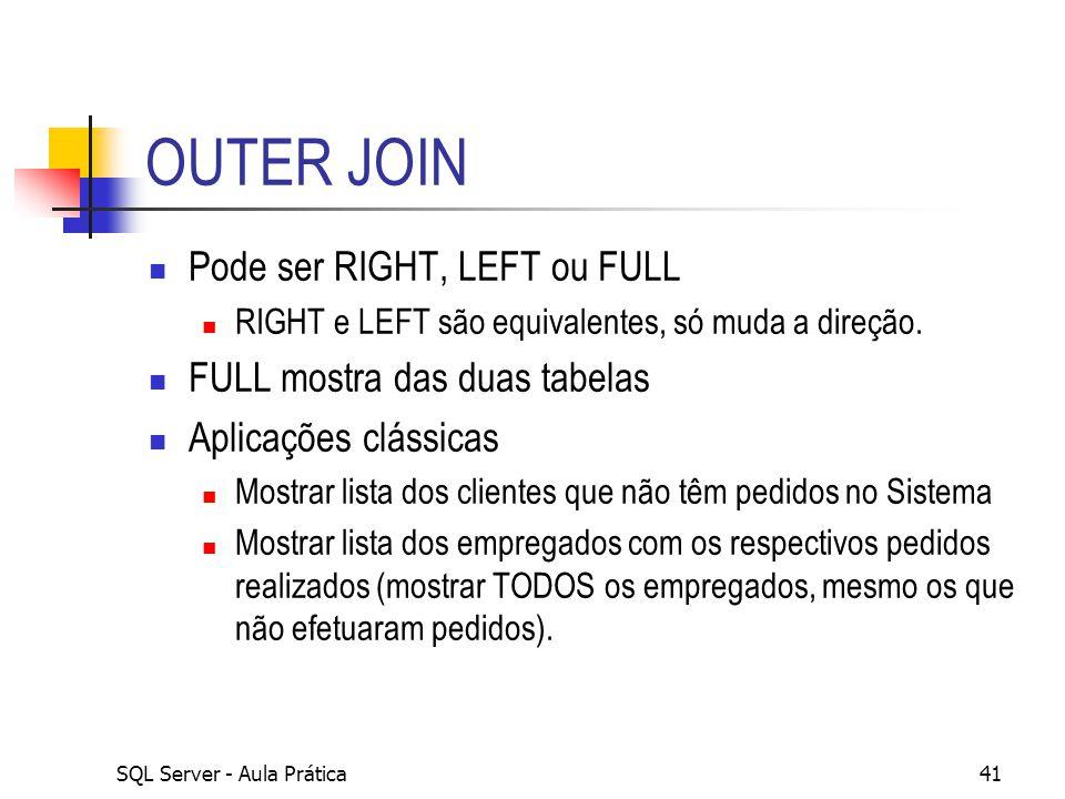 SQL Server - Aula Prática41 OUTER JOIN Pode ser RIGHT, LEFT ou FULL RIGHT e LEFT são equivalentes, só muda a direção. FULL mostra das duas tabelas Apl