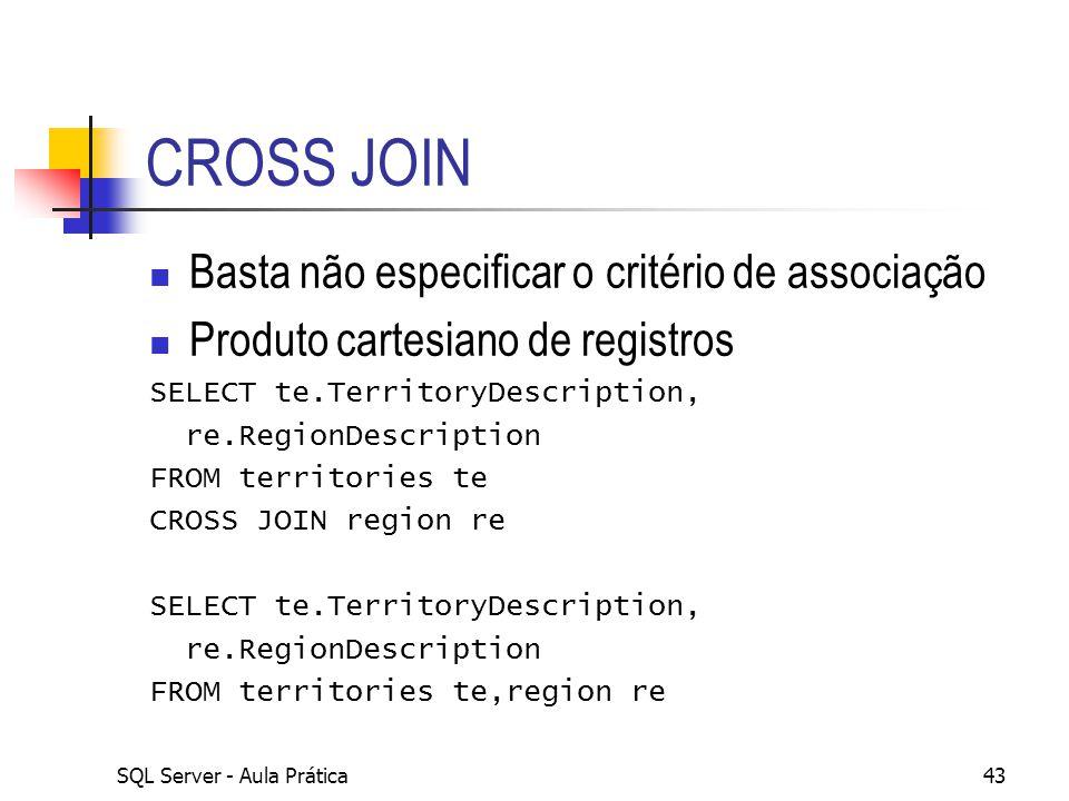 SQL Server - Aula Prática43 CROSS JOIN Basta não especificar o critério de associação Produto cartesiano de registros SELECT te.TerritoryDescription,