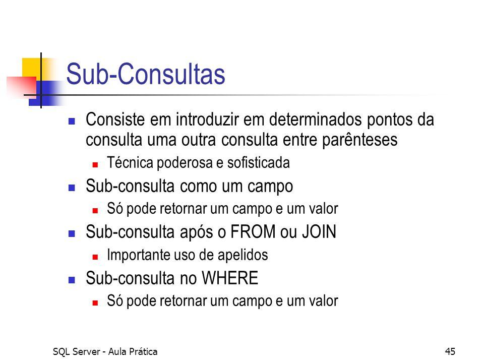 SQL Server - Aula Prática45 Sub-Consultas Consiste em introduzir em determinados pontos da consulta uma outra consulta entre parênteses Técnica podero