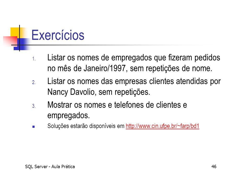 SQL Server - Aula Prática46 Exercícios 1. Listar os nomes de empregados que fizeram pedidos no mês de Janeiro/1997, sem repetições de nome. 2. Listar