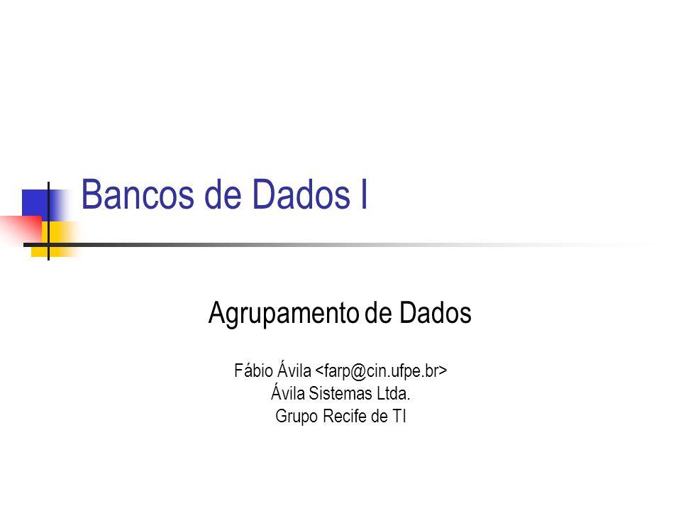 Bancos de Dados I Agrupamento de Dados Fábio Ávila Ávila Sistemas Ltda. Grupo Recife de TI