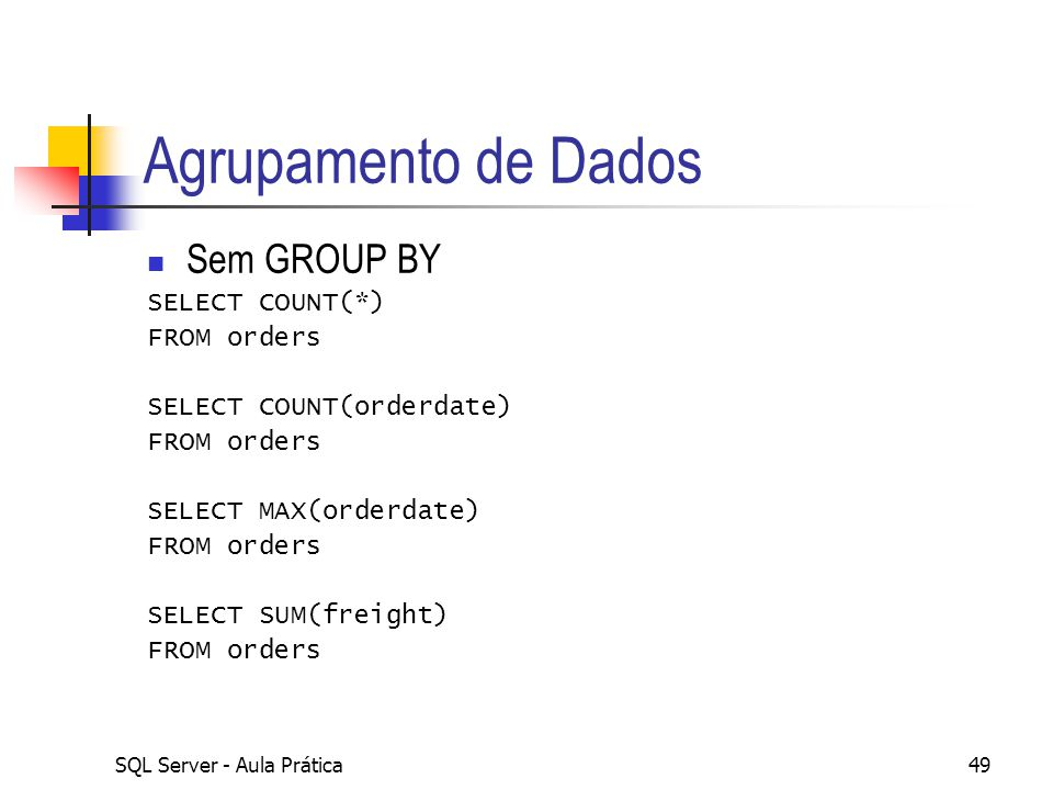 SQL Server - Aula Prática49 Agrupamento de Dados Sem GROUP BY SELECT COUNT(*) FROM orders SELECT COUNT(orderdate) FROM orders SELECT MAX(orderdate) FR