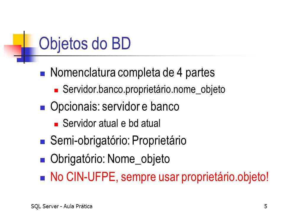SQL Server - Aula Prática5 Objetos do BD Nomenclatura completa de 4 partes Servidor.banco.proprietário.nome_objeto Opcionais: servidor e banco Servido
