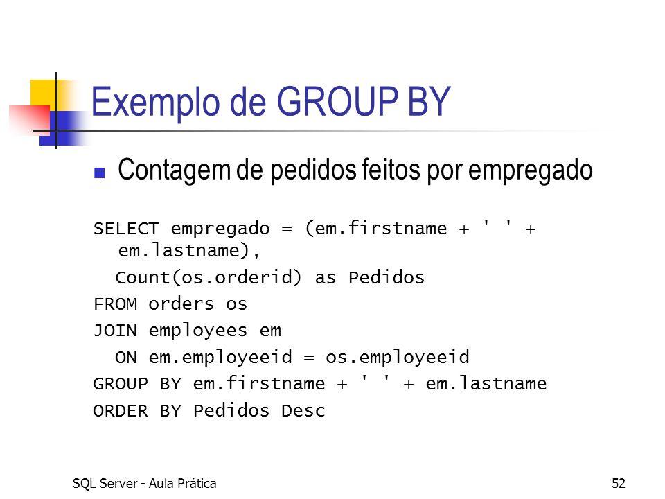 SQL Server - Aula Prática52 Exemplo de GROUP BY Contagem de pedidos feitos por empregado SELECT empregado = (em.firstname + ' ' + em.lastname), Count(