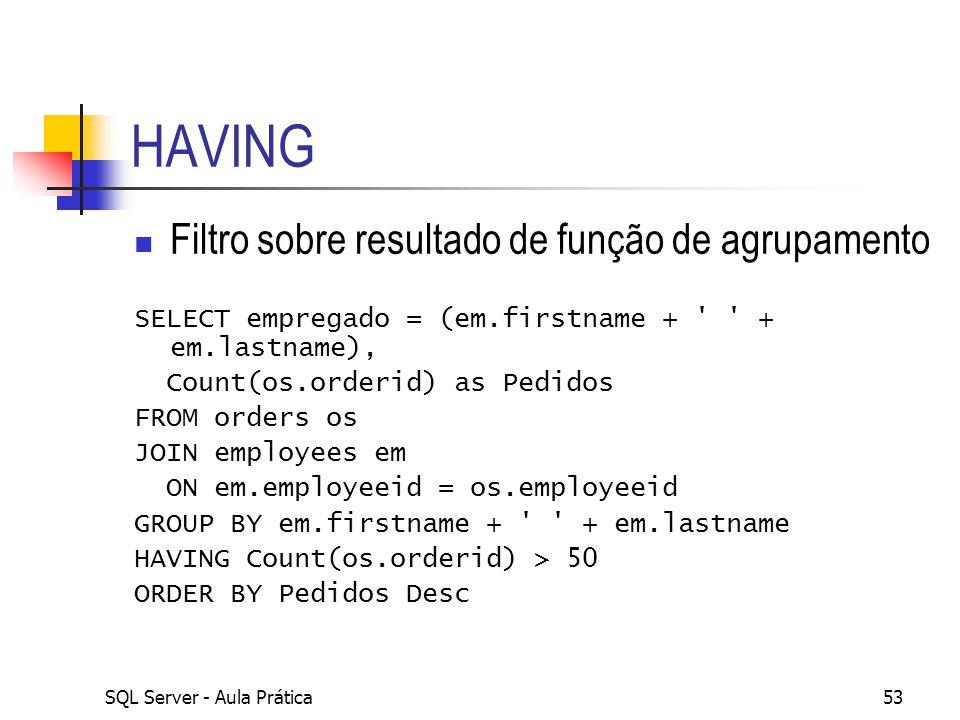 SQL Server - Aula Prática53 HAVING Filtro sobre resultado de função de agrupamento SELECT empregado = (em.firstname + ' ' + em.lastname), Count(os.ord