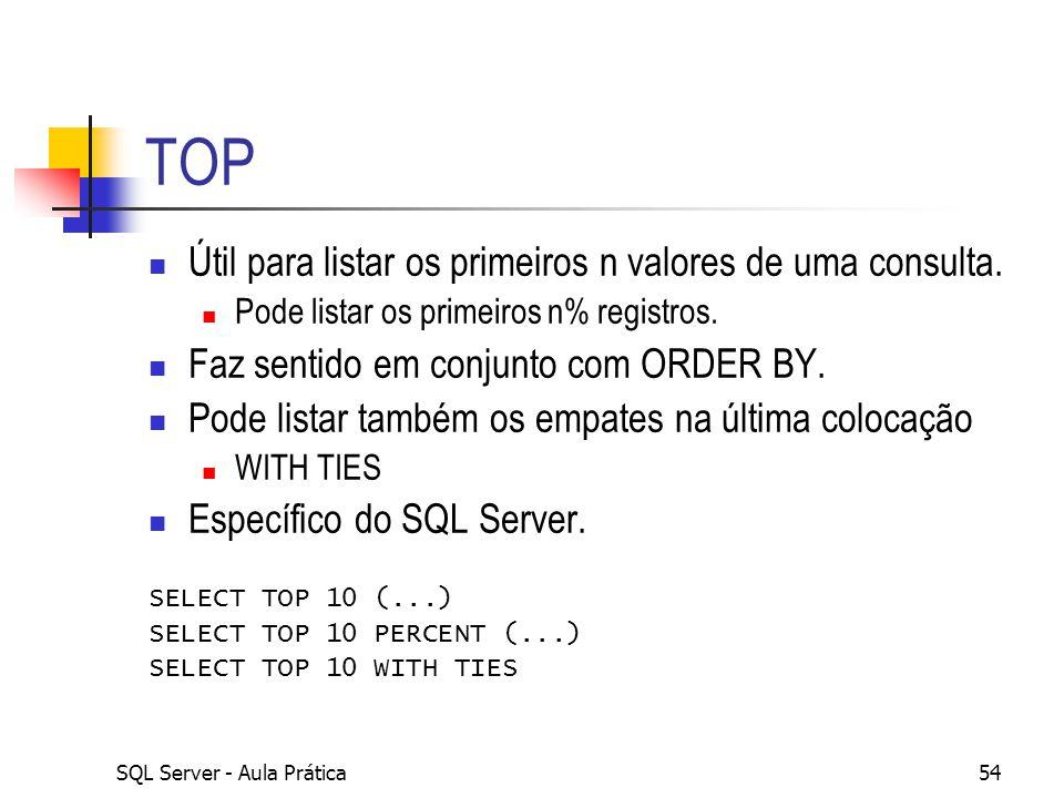 SQL Server - Aula Prática54 TOP Útil para listar os primeiros n valores de uma consulta. Pode listar os primeiros n% registros. Faz sentido em conjunt