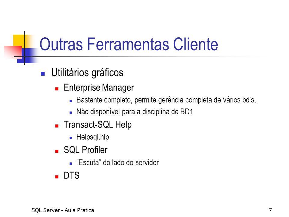 SQL Server - Aula Prática7 Outras Ferramentas Cliente Utilitários gráficos Enterprise Manager Bastante completo, permite gerência completa de vários b