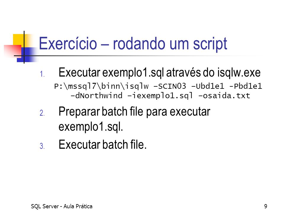 SQL Server - Aula Prática9 Exercício – rodando um script 1. Executar exemplo1.sql através do isqlw.exe P:\mssql7\binn\isqlw –SCIN03 –Ubd1e1 -Pbd1e1 –d