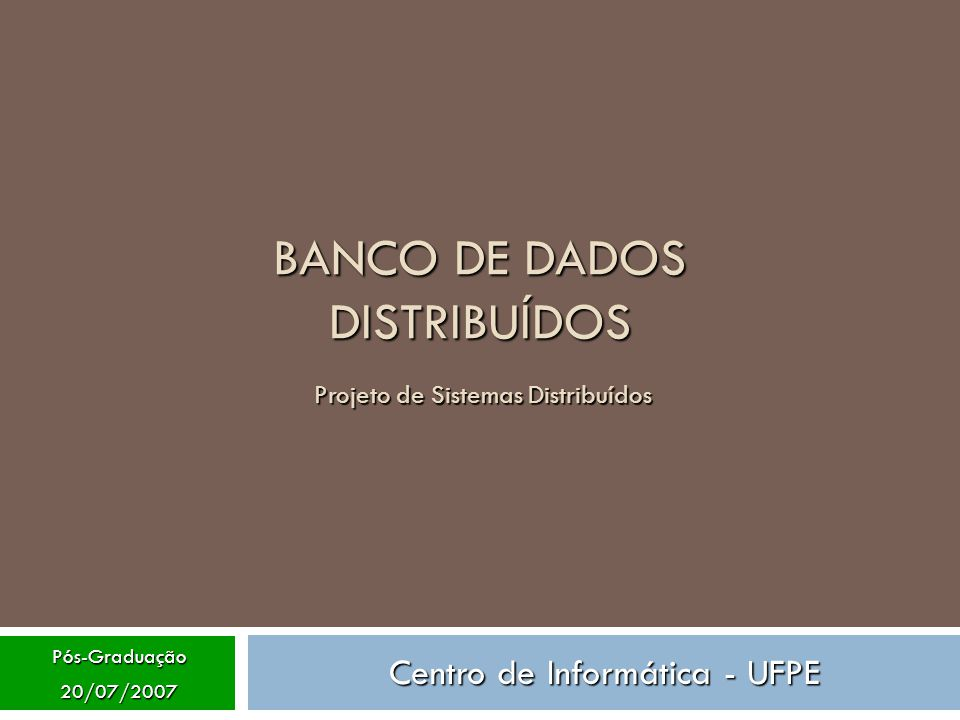 Pós-Graduação20/07/2007 BANCO DE DADOS DISTRIBUÍDOS Projeto de Sistemas Distribuídos