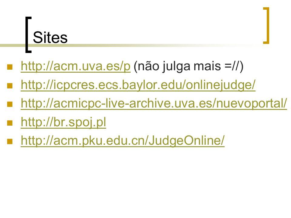 Sites http://acm.uva.es/p (não julga mais =//) http://acm.uva.es/p http://icpcres.ecs.baylor.edu/onlinejudge/ http://acmicpc-live-archive.uva.es/nuevoportal/ http://br.spoj.pl http://acm.pku.edu.cn/JudgeOnline/