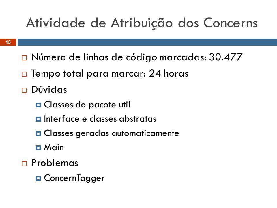 Atividade de Atribuição dos Concerns  Número de linhas de código marcadas: 30.477  Tempo total para marcar: 24 horas  Dúvidas  Classes do pacote util  Interface e classes abstratas  Classes geradas automaticamente  Main  Problemas  ConcernTagger 15