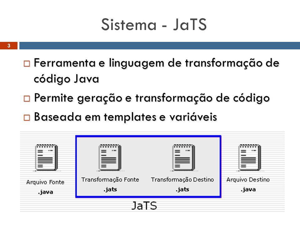 Sistema - JaTS  Ferramenta e linguagem de transformação de código Java  Permite geração e transformação de código  Baseada em templates e variáveis