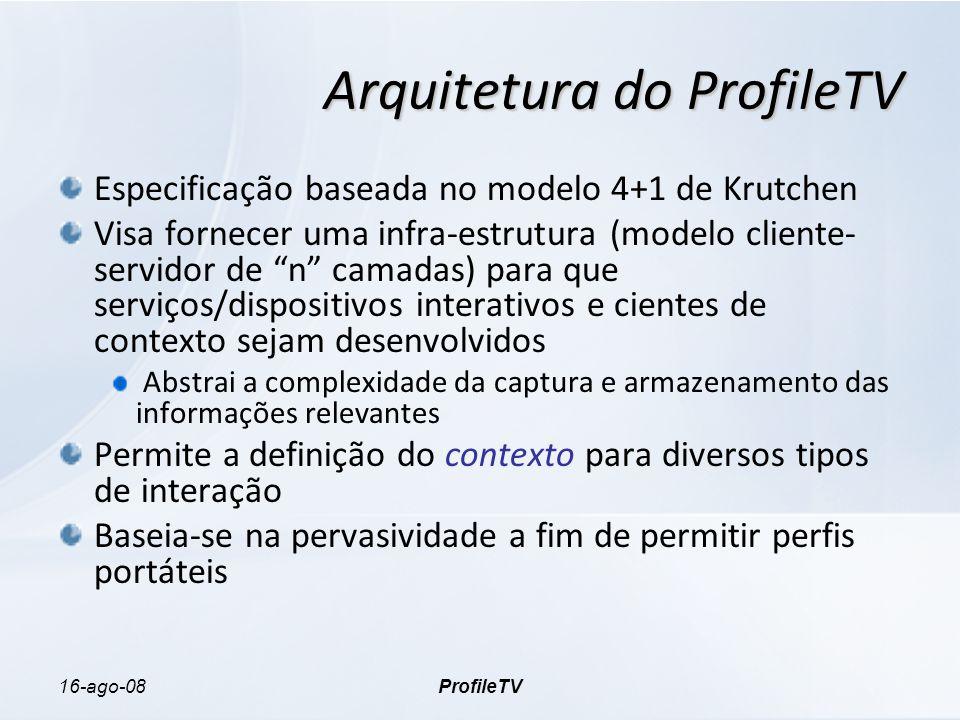 16-ago-08ProfileTV Arquitetura do ProfileTV Especificação baseada no modelo 4+1 de Krutchen Visa fornecer uma infra-estrutura (modelo cliente- servidor de n camadas) para que serviços/dispositivos interativos e cientes de contexto sejam desenvolvidos Abstrai a complexidade da captura e armazenamento das informações relevantes Permite a definição do contexto para diversos tipos de interação Baseia-se na pervasividade a fim de permitir perfis portáteis