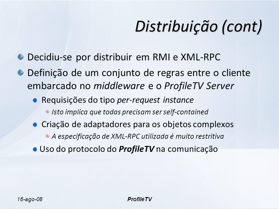 16-ago-08ProfileTV Distribuição (cont) Decidiu-se por distribuir em RMI e XML-RPC Definição de um conjunto de regras entre o cliente embarcado no middleware e o ProfileTV Server Requisições do tipo per-request instance Isto implica que todas precisam ser self-contained Criação de adaptadores para os objetos complexos A especificação de XML-RPC utilizada é muito restritiva Uso do protocolo do ProfileTV na comunicação