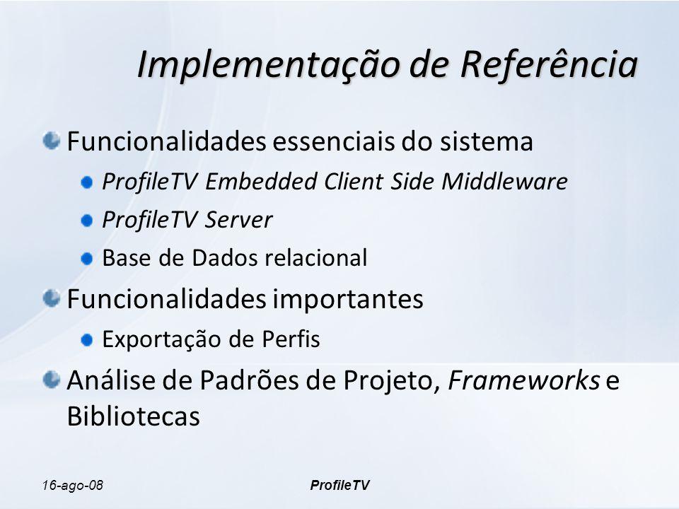 16-ago-08ProfileTV Implementação de Referência Funcionalidades essenciais do sistema ProfileTV Embedded Client Side Middleware ProfileTV Server Base de Dados relacional Funcionalidades importantes Exportação de Perfis Análise de Padrões de Projeto, Frameworks e Bibliotecas