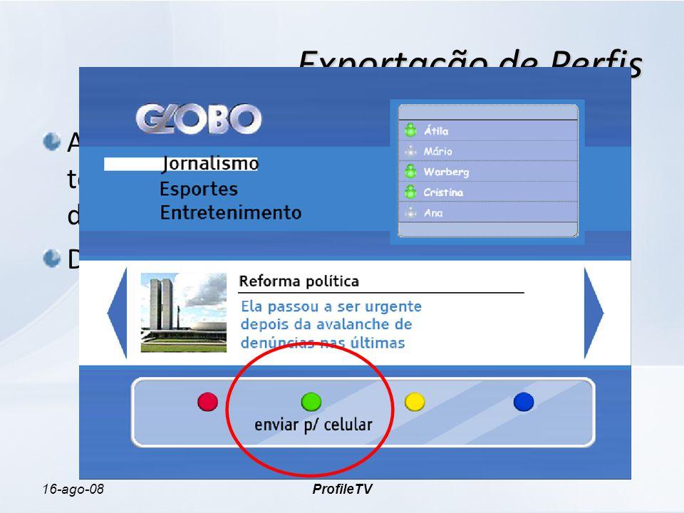 16-ago-08ProfileTV Exportação de Perfis A aplicação do Portal da Globo permite que o telespectador envie seu perfil para um dispositivo portátil via Bluetooth Dados exportados variaram entre 1KB e 2KB O que requer pouco espaço nas memórias dos dispositivos portáteis.