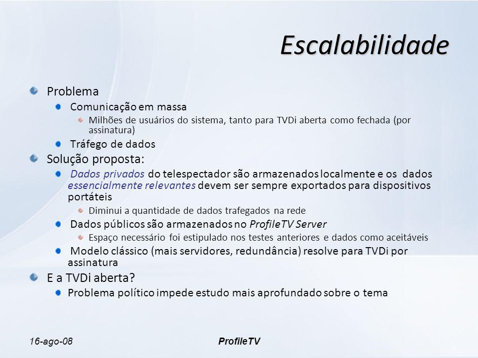 16-ago-08ProfileTV Escalabilidade Problema Comunicação em massa Milhões de usuários do sistema, tanto para TVDi aberta como fechada (por assinatura) Tráfego de dados Solução proposta: Dados privados do telespectador são armazenados localmente e os dados essencialmente relevantes devem ser sempre exportados para dispositivos portáteis Diminui a quantidade de dados trafegados na rede Dados públicos são armazenados no ProfileTV Server Espaço necessário foi estipulado nos testes anteriores e dados como aceitáveis Modelo clássico (mais servidores, redundância) resolve para TVDi por assinatura E a TVDi aberta.